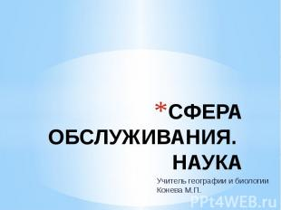 СФЕРА ОБСЛУЖИВАНИЯ. НАУКА Учитель географии и биологии Конева М.П.
