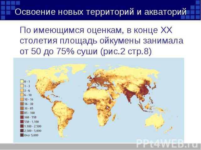 По имеющимся оценкам, в конце ХХ столетия площадь ойкумены занимала от 50 до 75% суши (рис.2 стр.8) По имеющимся оценкам, в конце ХХ столетия площадь ойкумены занимала от 50 до 75% суши (рис.2 стр.8)
