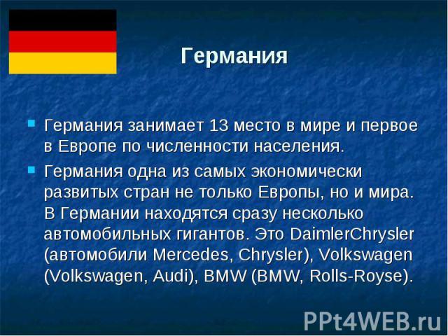 Германия Германия занимает 13 место в мире и первое в Европе по численности населения. Германия одна из самых экономически развитых стран не только Европы, но и мира. В Германии находятся сразу несколько автомобильных гигантов. Это DaimlerChrysler (…