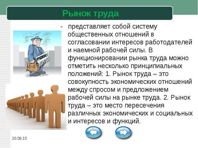 - представляет собой систему общественных отношений в согласовании интересов работодателей и наемной рабочей силы. В функционировании рынка труда можно отметить несколько принципиальных положений: 1. Рынок труда – это совокупность экономических отно…