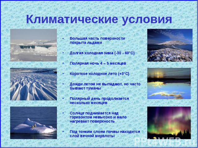 Большая часть поверхности покрыта льдами Большая часть поверхности покрыта льдами Долгая холодная зима (-30 - 60°C) Полярная ночь 4 – 5 месяцев Короткое холодное лето (+3°C) Дожди летом не выпадают, но часто бывают туманы Полярный день продолжается …