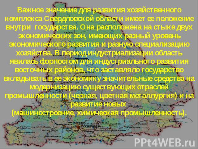 Важное значение для развития хозяйственного комплекса Свердловской области имеет ее положение внутри государства. Она расположена на стыке двух экономических зон, имеющих разный уровень экономического развития и разную специализацию хозяйства. В пер…