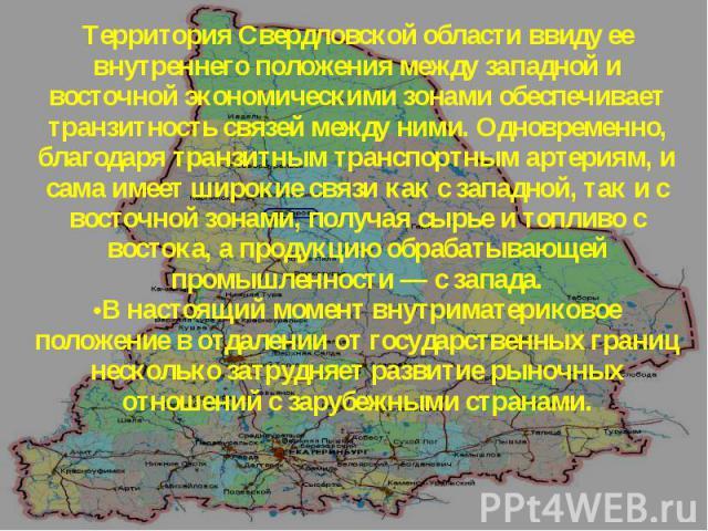 Территория Свердловской области ввиду ее внутреннего положения между западной и восточной экономическими зонами обеспечивает транзитность связей между ними. Одновременно, благодаря транзитным транспортным артериям, и сама имеет широкие связи как с з…