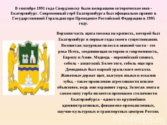 Верхняя часть щита похожа на крепость, которой был Екатеринбург в первые годы своего существования. Волнистая лазуревая полоса в нижней части - это река Исеть, соединяющая историю и современность, Европу и Азию. Медведь - европейский символ, соболь …
