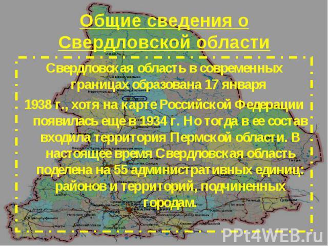 Свердловская область в современных границах образована 17 января Свердловская область в современных границах образована 17 января 1938 г., хотя на карте Российской Федерации появилась еще в 1934 г. Но тогда в ее состав входила территория Пермской об…