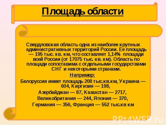 Свердловская область одна из наиболее крупных административных территорий России. Ее площадь — 195 тыс. кв. км, что составляет 1,14% площади всей России (от 17075 тыс. кв. км). Область по площади сопоставима с отдельными государствами СНГ и некоторы…