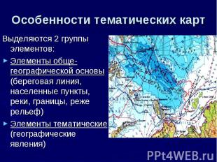 Особенности тематических карт Выделяются 2 группы элементов: Элементы обще-геогр