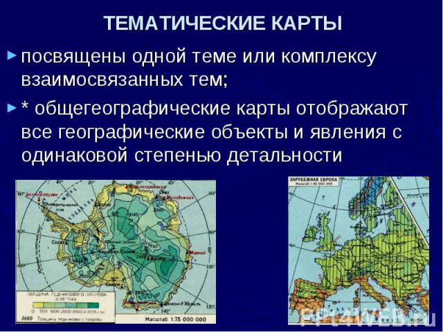ТЕМАТИЧЕСКИЕ КАРТЫ посвящены одной теме или комплексу взаимосвязанных тем; * общегеографические карты отображают все географические объекты и явления с одинаковой степенью детальности