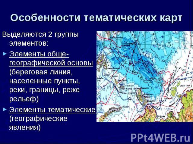 Особенности тематических карт Выделяются 2 группы элементов: Элементы обще-географической основы (береговая линия, населенные пункты, реки, границы, реже рельеф) Элементы тематические (географические явления)