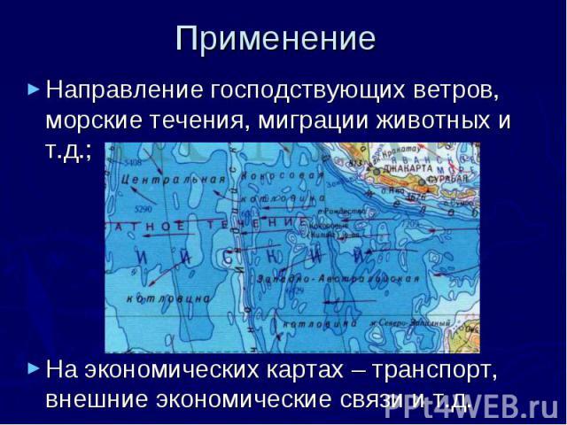 Применение Направление господствующих ветров, морские течения, миграции животных и т.д.; На экономических картах – транспорт, внешние экономические связи и т.д.
