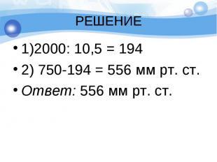 1)2000: 10,5 = 194 1)2000: 10,5 = 194 2) 750-194 = 556 мм рт. ст. Ответ: 556 мм
