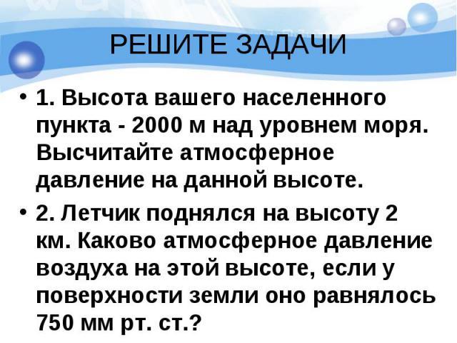 1. Высота вашего населенного пункта - 2000 м над уровнем моря. Высчитайте атмосферное давление на данной высоте. 1. Высота вашего населенного пункта - 2000 м над уровнем моря. Высчитайте атмосферное давление на данной высоте. 2. Летчик поднялся на в…