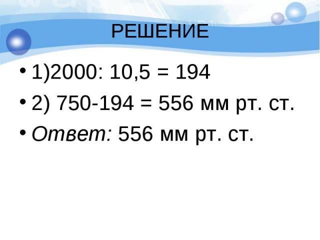 1)2000: 10,5 = 194 1)2000: 10,5 = 194 2) 750-194 = 556 мм рт. ст. Ответ: 556 мм рт. ст.