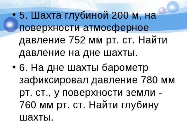 5. Шахта глубиной 200 м, на поверхности атмосферное давление 752 мм рт. ст. Найти давление на дне шахты. 5. Шахта глубиной 200 м, на поверхности атмосферное давление 752 мм рт. ст. Найти давление на дне шахты. 6. На дне шахты барометр зафиксировал д…