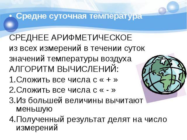 Средне суточная температура Средне суточная температура СРЕДНЕЕ АРИФМЕТИЧЕСКОЕ из всех измерений в течении суток значений температуры воздуха АЛГОРИТМ ВЫЧИСЛЕНИЙ: 1.Сложить все числа с « + » 2.Сложить все числа с « - » 3.Из большей величины вычитают…