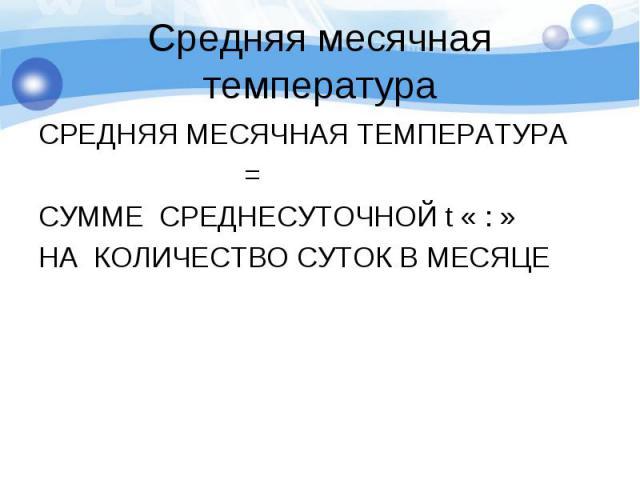 СРЕДНЯЯ МЕСЯЧНАЯ ТЕМПЕРАТУРА СРЕДНЯЯ МЕСЯЧНАЯ ТЕМПЕРАТУРА = СУММЕ СРЕДНЕСУТОЧНОЙ t « : » НА КОЛИЧЕСТВО СУТОК В МЕСЯЦЕ
