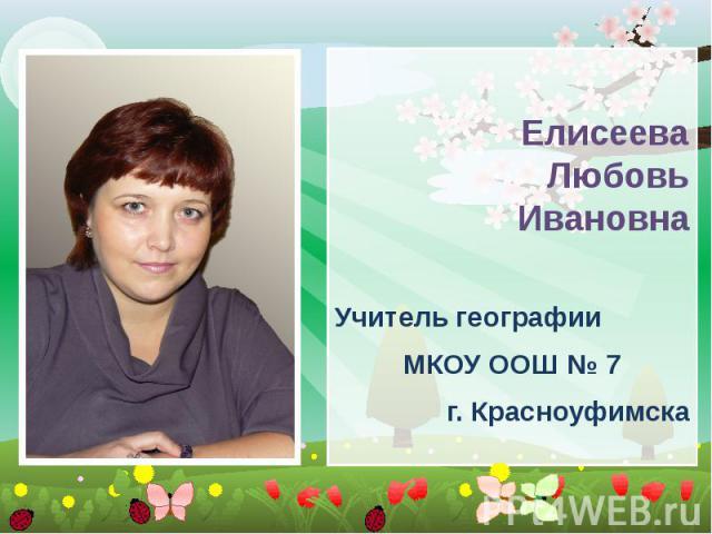 Елисеева Любовь Ивановна Учитель географии МКОУ ООШ № 7 г. Красноуфимска