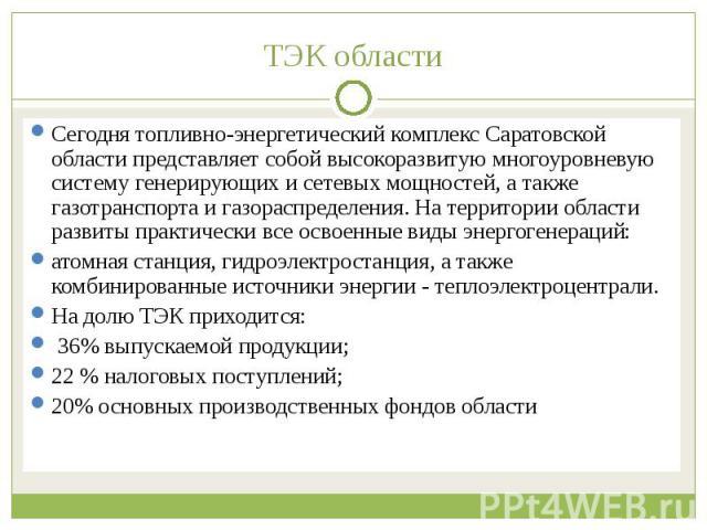 Сегодня топливно-энергетический комплекс Саратовской области представляет собой высокоразвитую многоуровневую систему генерирующих и сетевых мощностей, а также газотранспорта и газораспределения. На территории области развиты практически все освоенн…