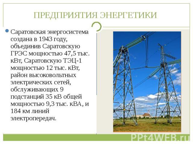Саратовская энергосистема создана в 1943 году, объединив Саратовскую ГРЭС мощностью 47,5 тыс. кВт, Саратовскую ТЭЦ-1 мощностью 12 тыс. кВт, район высоковольтных электрических сетей, обслуживающих 9 подстанций 35 кВ общей мощностью 9,3 тыс. кВА, и 18…
