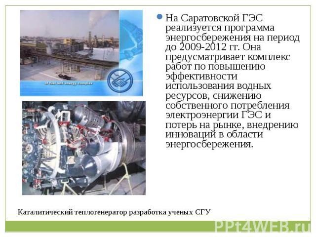 На Саратовской ГЭС реализуется программа энергосбережения на период до 2009-2012 гг. Она предусматривает комплекс работ по повышению эффективности использования водных ресурсов, снижению собственного потребления электроэнергии ГЭС и потерь на рынке,…