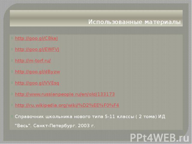 Использованные материалы http://goo.gl/CBkaJ http://goo.gl/EWFVJ http://m-torf.ru/ http://goo.gl/dByzw http://goo.gl/VVEsq http://www.russianpeople.ru/en/old/133173 http://ru.wikipedia.org/wiki/%D2%EE%F0%F4 Справочник школьника нового типа 5-11 клас…