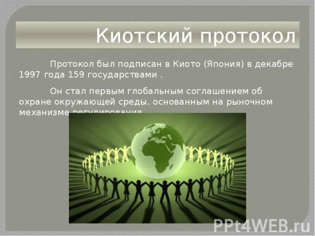 Киотский протокол Протокол был подписан в Киото (Япония) в декабре 1997 года 159 государствами . Он стал первым глобальным соглашением об охране окружающей среды, основанным на рыночном механизме регулирования