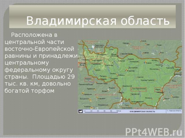 Владимирская область Расположена в центральной части восточно-Европейской равнины и принадлежит центральному федеральному округу страны. Площадью 29 тыс. кв. км, довольно богатой торфом