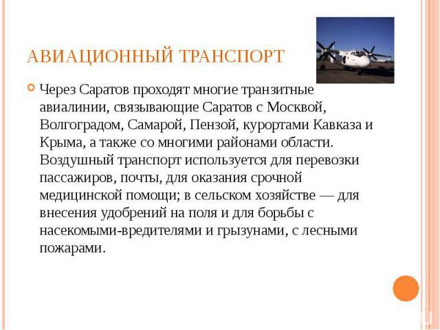 Через Саратов проходят многие транзитные авиалинии, связывающие Саратов с Москвой, Волгоградом, Самарой, Пензой, курортами Кавказа и Крыма, а также со многими районами области. Воздушный транспорт используется для перевозки пассажиров, почты, для ок…