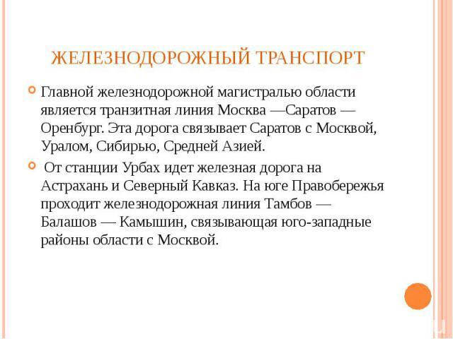 Главной железнодорожной магистралью области является транзитная линия Москва —Саратов — Оренбург. Эта дорога связывает Саратов с Москвой, Уралом, Сибирью, Средней Азией. Главной железнодорожной магистралью области является транзитная линия Москва —С…
