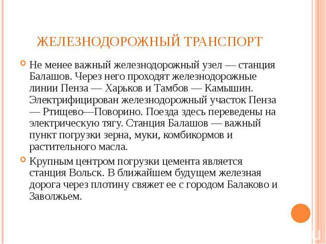 Не менее важный железнодорожный узел — станция Балашов. Через него проходят железнодорожные линии Пенза — Харьков и Тамбов — Камышин. Электрифицирован железнодорожный участок Пенза — Ртищево—Поворино. Поезда здесь переведены на электрическую тягу. С…