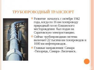 Развитие началось с октября 1942 года, когда по 16 км газопроводу природный газ