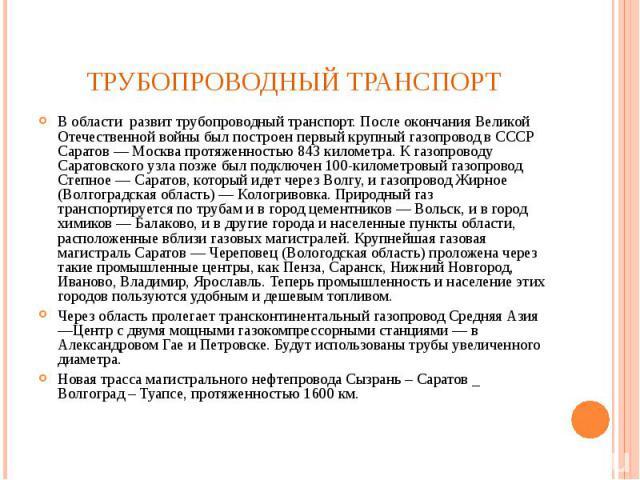 В области развит трубопроводный транспорт. После окончания Великой Отечественной войны был построен первый крупный газопровод в СССР Саратов — Москва протяженностью 843 километра. К газопроводу Саратовского узла позже был подключен 100-километровый …