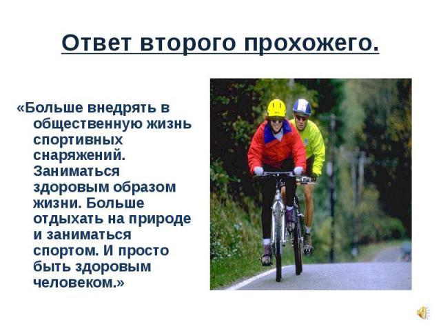 «Больше внедрять в общественную жизнь спортивных снаряжений. Заниматься здоровым образом жизни. Больше отдыхать на природе и заниматься спортом. И просто быть здоровым человеком.»