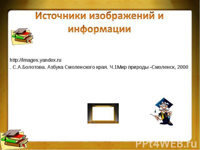 http://images.yandex.ru http://images.yandex.ru . С.А.Болотова. Азбука Смоленского края. Ч.1Мир природы -Смоленск, 2000