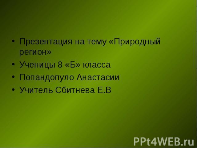 Презентация на тему «Природный регион» Ученицы 8 «Б» класса Попандопуло Анастасии Учитель Сбитнева Е.В