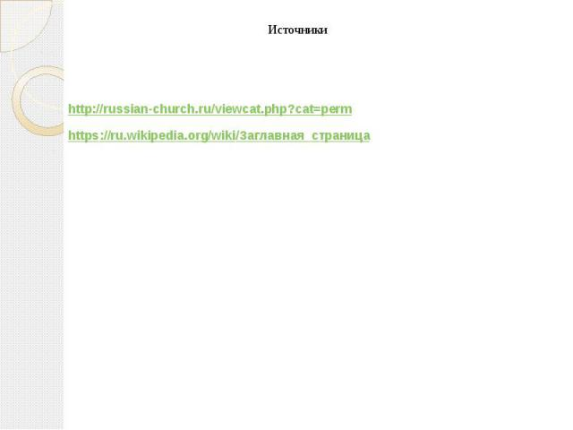 Источники Источники  http://russian-church.ru/viewcat.php?cat=perm https://ru.wikipedia.org/wiki/Заглавная_страница