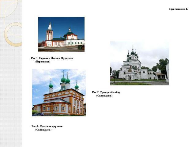 Приложение 1. Приложение 1. Рис.1. Церковь Иоанна Предтечи (Березники) Рис.2. Троицкий собор (Соликамск) Рис.3. Спасская церковь (Соликамск)