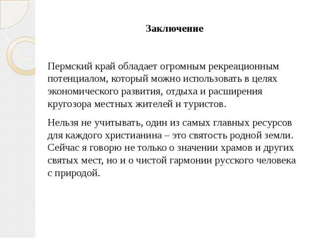 Заключение Заключение  Пермский край обладает огромным рекреационным потенциалом, который можно использовать в целях экономического развития, отдыха и расширения кругозора местных жителей и туристов. Нельзя не учитывать, один из самых главных …