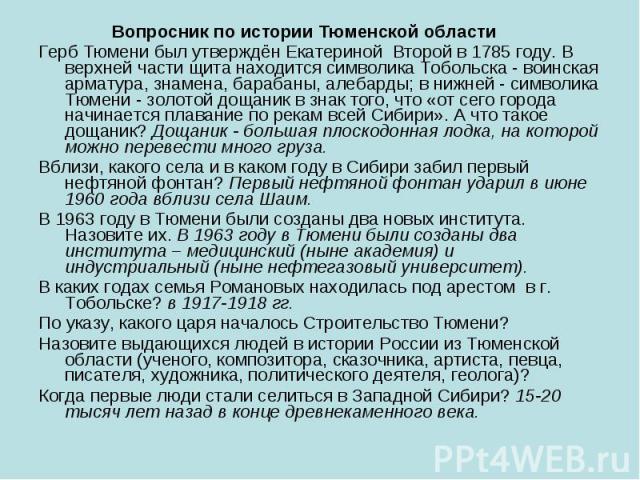 Вопросник по истории Тюменской области Вопросник по истории Тюменской области Герб Тюмени был утверждён Екатериной Второй в 1785 году. В верхней части щита находится символика Тобольска - воинская арматура, знамена, барабаны, алебарды; в нижней - си…