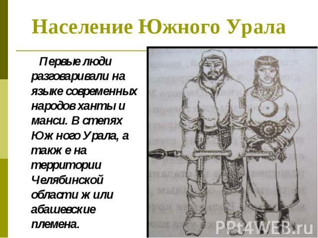 Первые люди разговаривали на языке современных народов ханты и манси. В степях Южного Урала, а также на территории Челябинской области жили абашевские племена. Первые люди разговаривали на языке современных народов ханты и манси. В степях Южного Ура…