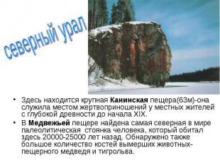 Здесь находится крупная Канинская пещера(63м)-она служила местом жертвоприношени