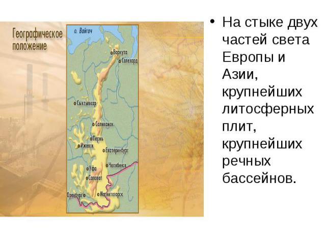 На стыке двух частей света Европы и Азии, крупнейших литосферных плит, крупнейших речных бассейнов. На стыке двух частей света Европы и Азии, крупнейших литосферных плит, крупнейших речных бассейнов.