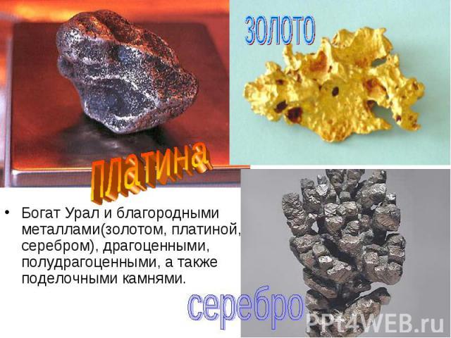 Богат Урал и благородными металлами(золотом, платиной, серебром), драгоценными, полудрагоценными, а также поделочными камнями. Богат Урал и благородными металлами(золотом, платиной, серебром), драгоценными, полудрагоценными, а также поделочными камнями.