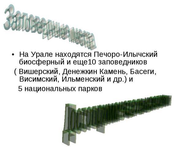 На Урале находятся Печоро-Илычский биосферный и еще10 заповедников На Урале находятся Печоро-Илычский биосферный и еще10 заповедников ( Вишерский, Денежкин Камень, Басеги, Висимский, Ильменский и др.) и 5 национальных парков