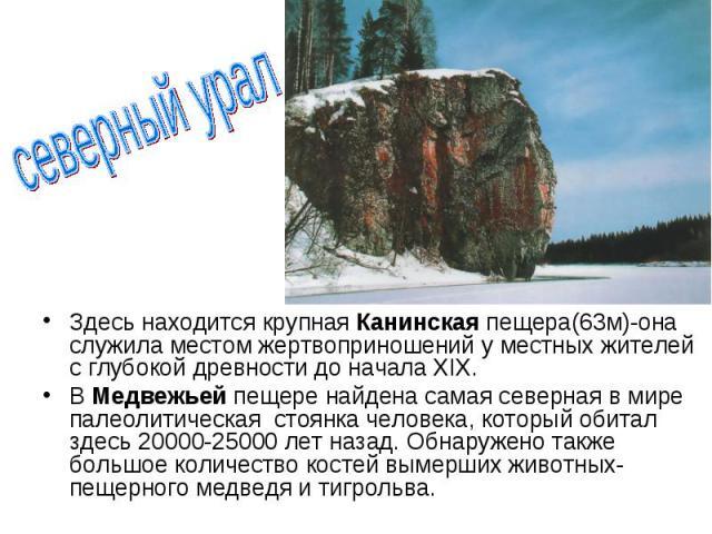 Здесь находится крупная Канинская пещера(63м)-она служила местом жертвоприношений у местных жителей с глубокой древности до начала ХIХ. Здесь находится крупная Канинская пещера(63м)-она служила местом жертвоприношений у местных жителей с глубокой др…