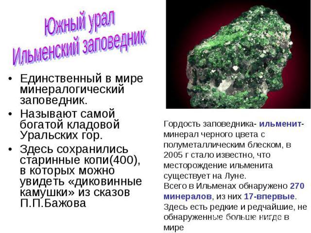 Единственный в мире минералогический заповедник. Единственный в мире минералогический заповедник. Называют самой богатой кладовой Уральских гор. Здесь сохранились старинные копи(400), в которых можно увидеть «диковинные камушки» из сказов П.П.Бажова