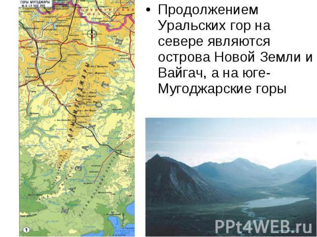 Продолжением Уральских гор на севере являются острова Новой Земли и Вайгач, а на юге- Мугоджарские горы Продолжением Уральских гор на севере являются острова Новой Земли и Вайгач, а на юге- Мугоджарские горы