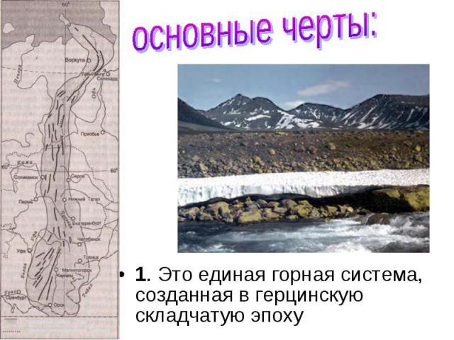 1. Это единая горная система, созданная в герцинскую складчатую эпоху 1. Это единая горная система, созданная в герцинскую складчатую эпоху