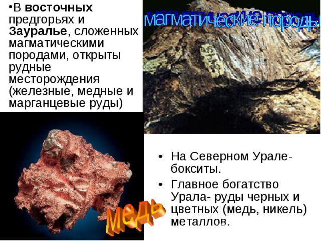 На Северном Урале- бокситы. На Северном Урале- бокситы. Главное богатство Урала- руды черных и цветных (медь, никель) металлов.