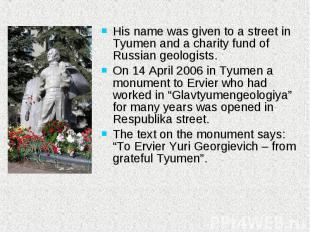 His name was given to a street in Tyumen and a charity fund of Russian geologist